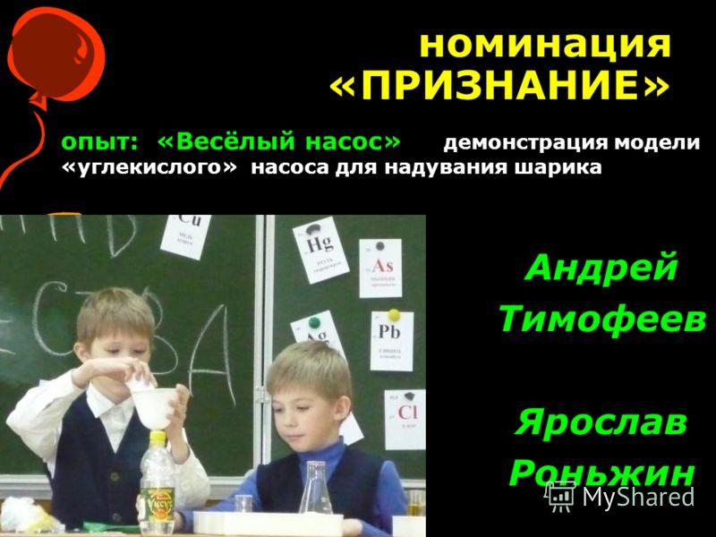 номинация «ПРИЗНАНИЕ» Андрей Тимофеев Ярослав Роньжин опыт: «Весёлый насос» демонстрация модели «углекислого» насоса для надувания шарика