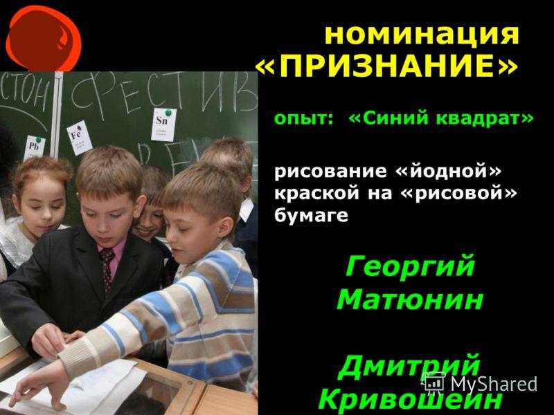 номинация «ПРИЗНАНИЕ» Георгий Матюнин Дмитрий Кривошеин опыт: «Синий квадрат» рисование «йодной» краской на «рисовой» бумаге