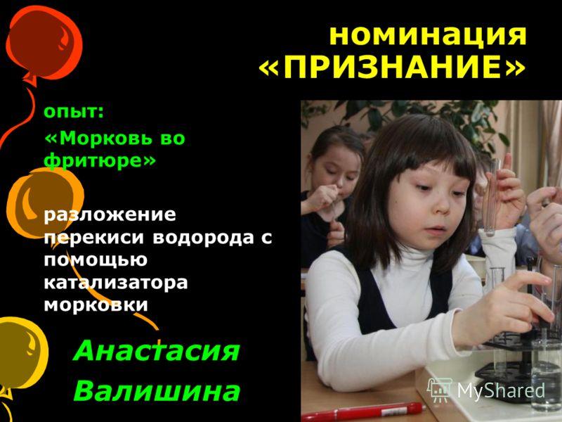 номинация «ПРИЗНАНИЕ» Анастасия Валишина опыт: «Морковь во фритюре» разложение перекиси водорода с помощью катализатора морковки