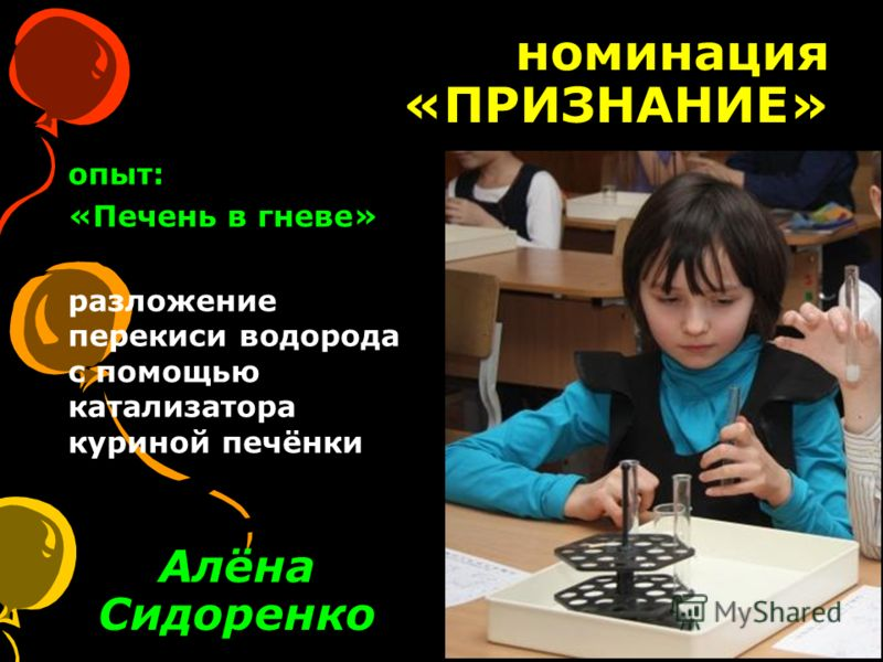 номинация «ПРИЗНАНИЕ» Алёна Сидоренко опыт: «Печень в гневе» разложение перекиси водорода с помощью катализатора куриной печёнки