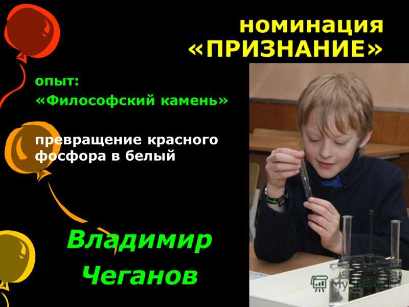 номинация «ПРИЗНАНИЕ» Владимир Чеганов опыт: «Философский камень» превращение красного фосфора в белый