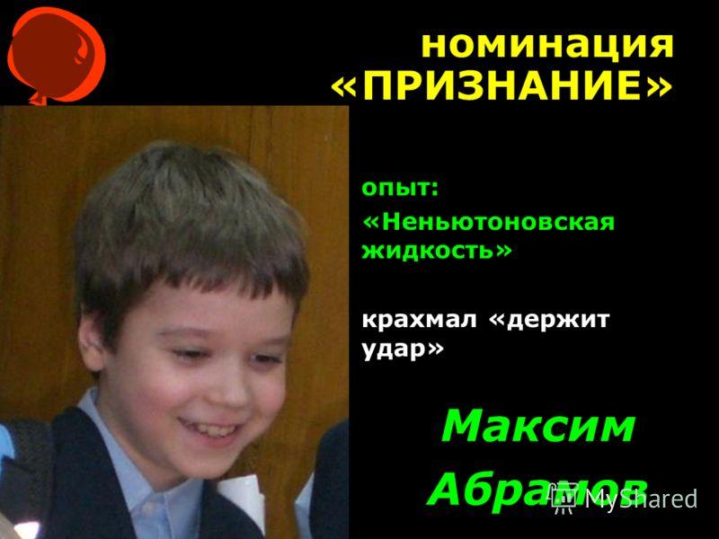 номинация «ПРИЗНАНИЕ» Максим Абрамов опыт: «Неньютоновская жидкость» крахмал «держит удар»