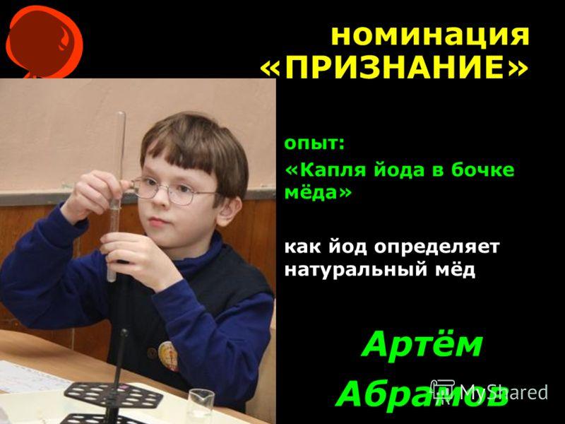 номинация «ПРИЗНАНИЕ» Артём Абрамов опыт: «Капля йода в бочке мёда» как йод определяет натуральный мёд