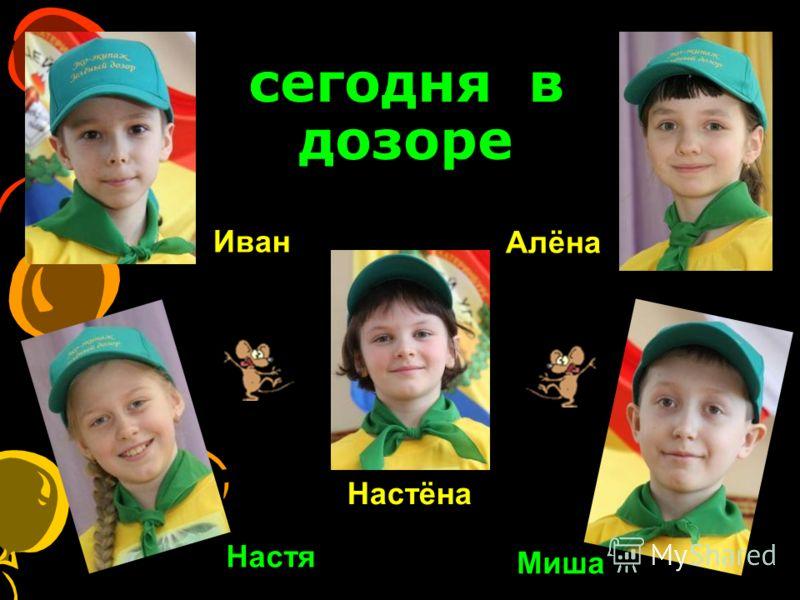 сегодня в дозоре Настя Миша Иван Алёна Настёна