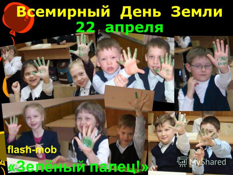Всемирный День Земли 22 апреля flash-mob «Зелёный палец!»