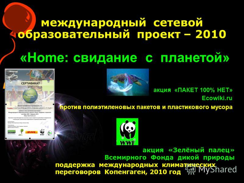 «Home: свидание с планетой» международный сетевой образовательный проект – 2010 акция «Зелёный палец» Всемирного Фонда дикой природы поддержка международных климатических переговоров Копенгаген, 2010 год акция «ПАКЕТ 100% НЕТ» Ecowiki.ru против полиэ