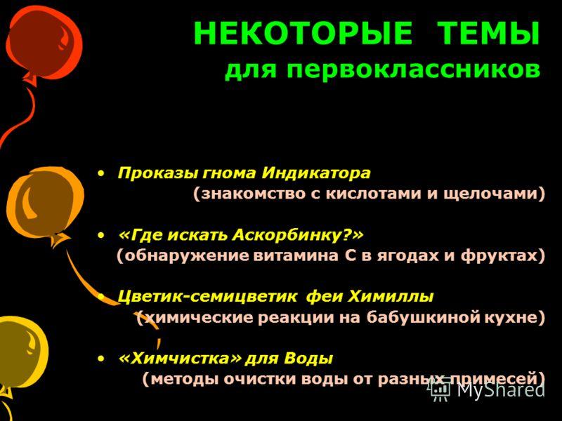 НЕКОТОРЫЕ ТЕМЫ для первоклассников Проказы гнома Индикатора (знакомство с кислотами и щелочами) «Где искать Аскорбинку?» (обнаружение витамина С в ягодах и фруктах) Цветик-семицветик феи Химиллы (химические реакции на бабушкиной кухне) «Химчистка» дл