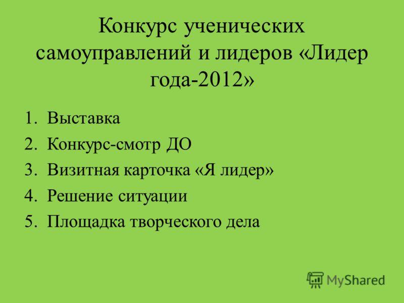 Конкурс ученических самоуправлений и лидеров «Лидер года-2012» 1.Выставка 2.Конкурс-смотр ДО 3.Визитная карточка «Я лидер» 4.Решение ситуации 5.Площадка творческого дела