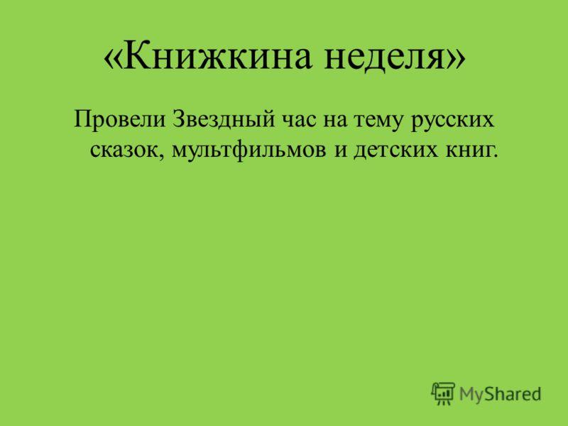 «Книжкина неделя» Провели Звездный час на тему русских сказок, мультфильмов и детских книг.