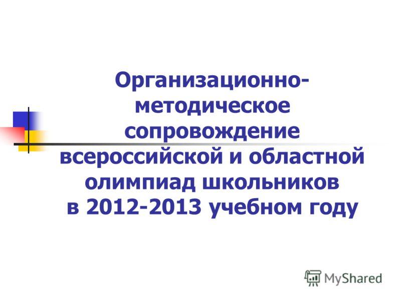 Организационно- методическое сопровождение всероссийской и областной олимпиад школьников в 2012-2013 учебном году