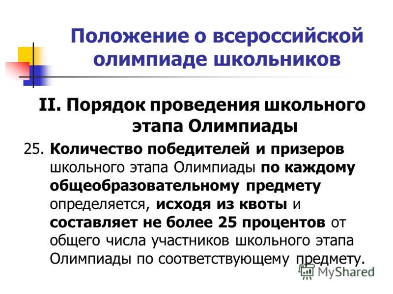 Положение о всероссийской олимпиаде школьников II. Порядок проведения школьного этапа Олимпиады 25. Количество победителей и призеров школьного этапа Олимпиады по каждому общеобразовательному предмету определяется, исходя из квоты и составляет не бол