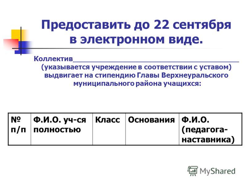 Предоставить до 22 сентября в электронном виде. Коллектив______________________________________ (указывается учреждение в соответствии с уставом) выдвигает на стипендию Главы Верхнеуральского муниципального района учащихся: п/п Ф.И.О. уч-ся полностью