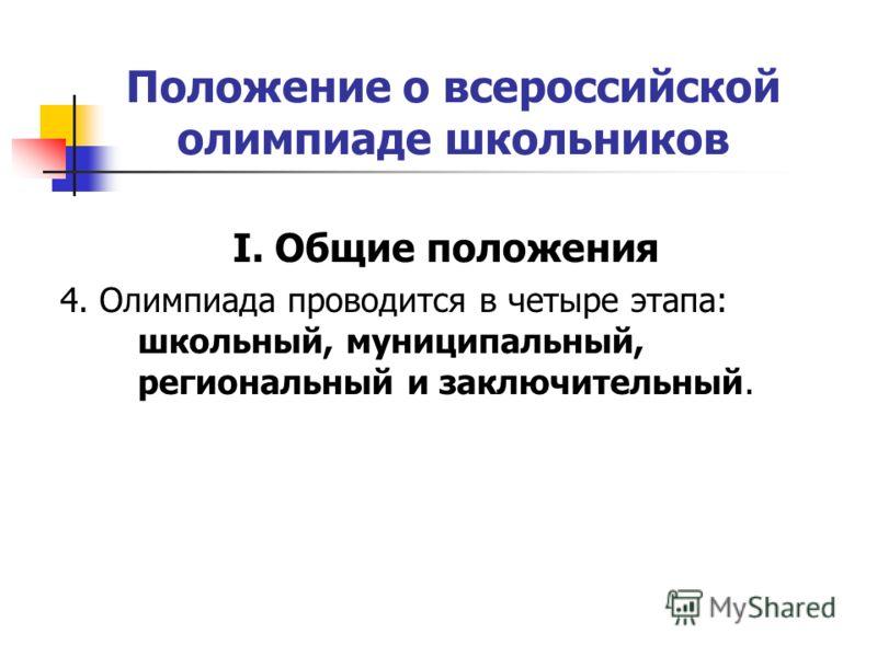 Положение о всероссийской олимпиаде школьников I. Общие положения 4. Олимпиада проводится в четыре этапа: школьный, муниципальный, региональный и заключительный.