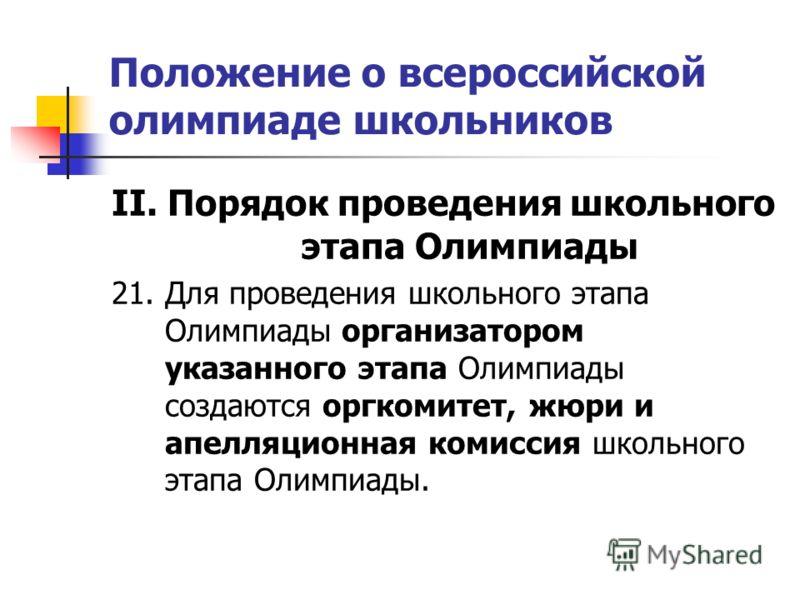 Положение о всероссийской олимпиаде школьников II. Порядок проведения школьного этапа Олимпиады 21. Для проведения школьного этапа Олимпиады организатором указанного этапа Олимпиады создаются оргкомитет, жюри и апелляционная комиссия школьного этапа