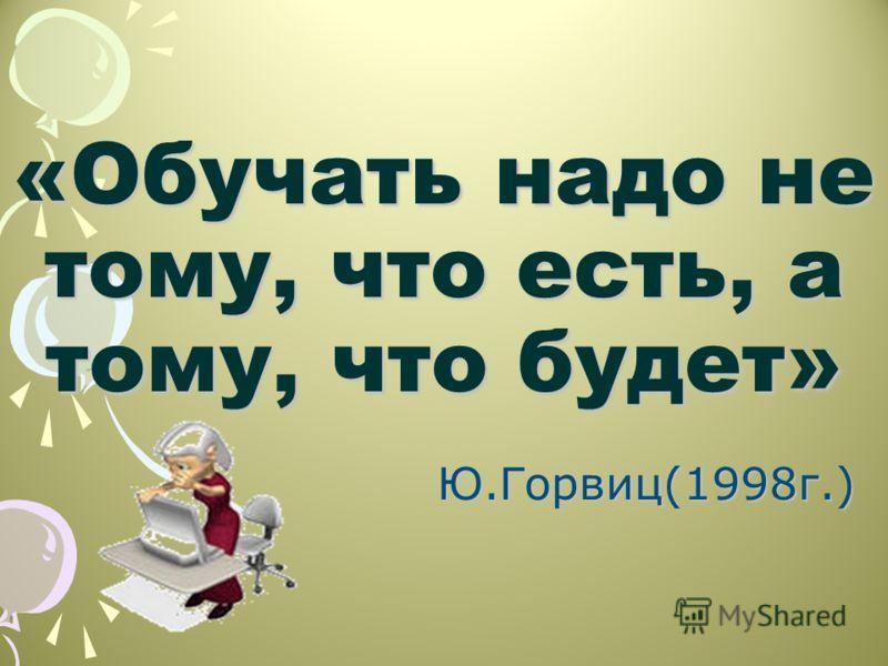 «Обучать надо не тому, что есть, а тому, что будет» Ю.Горвиц(1998г.)