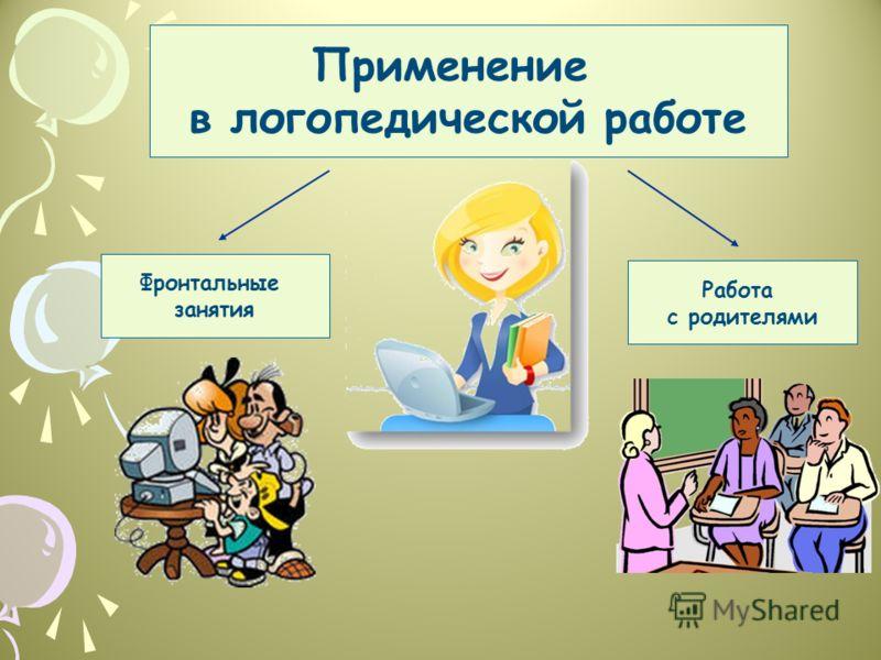 Применение в логопедической работе Фронтальные занятия Работа с родителями