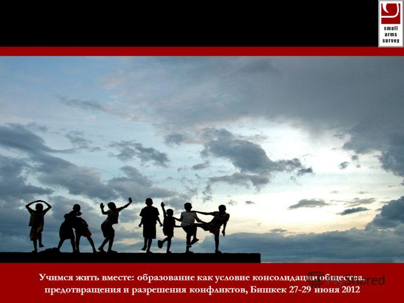 small arms survey 2008: risk and resilience Учимся жить вместе: образование как условие консолидации общества, предотвращения и разрешения конфликтов, Бишкек 27-29 июня 2012