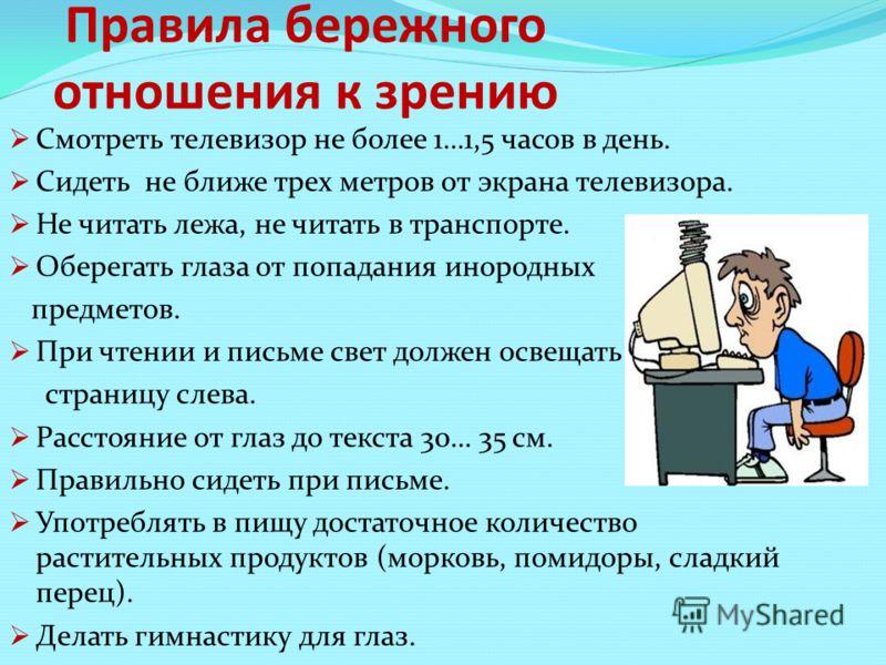 Правила бережного отношения к зрению Смотреть телевизор не более 1…1,5 часов в день. Сидеть не ближе трех метров от экрана телевизора. Не читать лежа, не читать в транспорте. Оберегать глаза от попадания инородных предметов. При чтении и письме свет