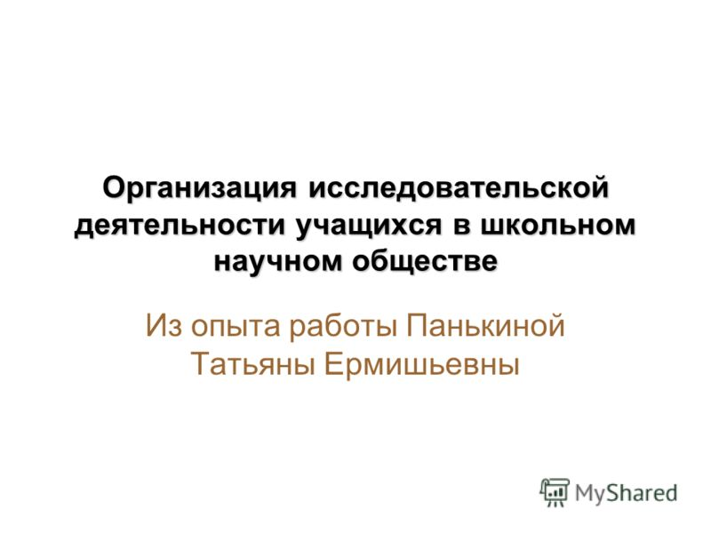 Организация исследовательской деятельности учащихся в школьном научном обществе Из опыта работы Панькиной Татьяны Ермишьевны