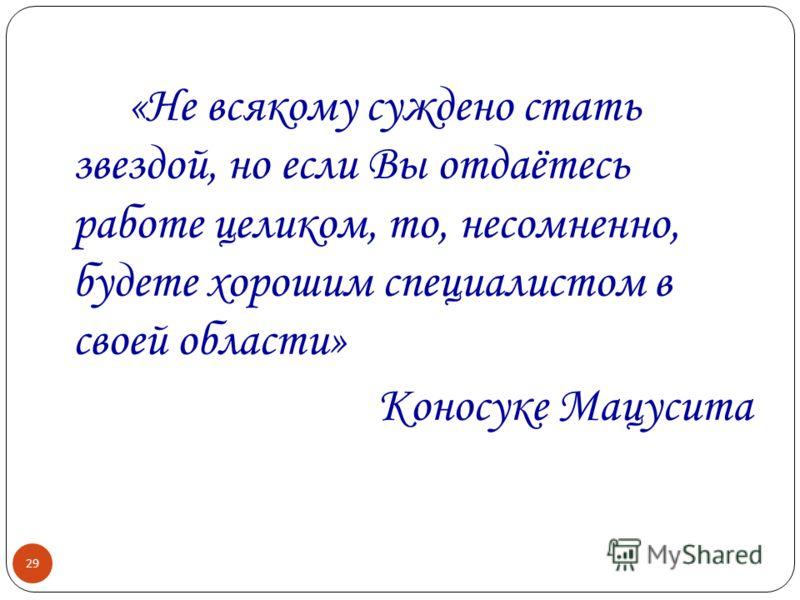 29 «Не всякому суждено стать звездой, но если Вы отдаётесь работе целиком, то, несомненно, будете хорошим специалистом в своей области» Коносуке Мацусита