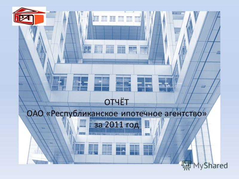 ОТЧЁТ ОАО «Республиканское ипотечное агентство» за 2011 год