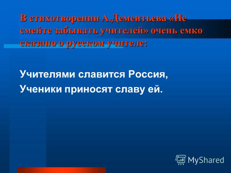 В стихотворении А.Дементьева «Не смейте забывать учителей» очень емко сказано о русском учителе: Учителями славится Россия, Ученики приносят славу ей.