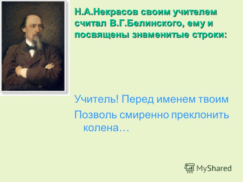 Н.А.Некрасов своим учителем считал В.Г.Белинского, ему и посвящены знаменитые строки: Учитель! Перед именем твоим Позволь смиренно преклонить колена…