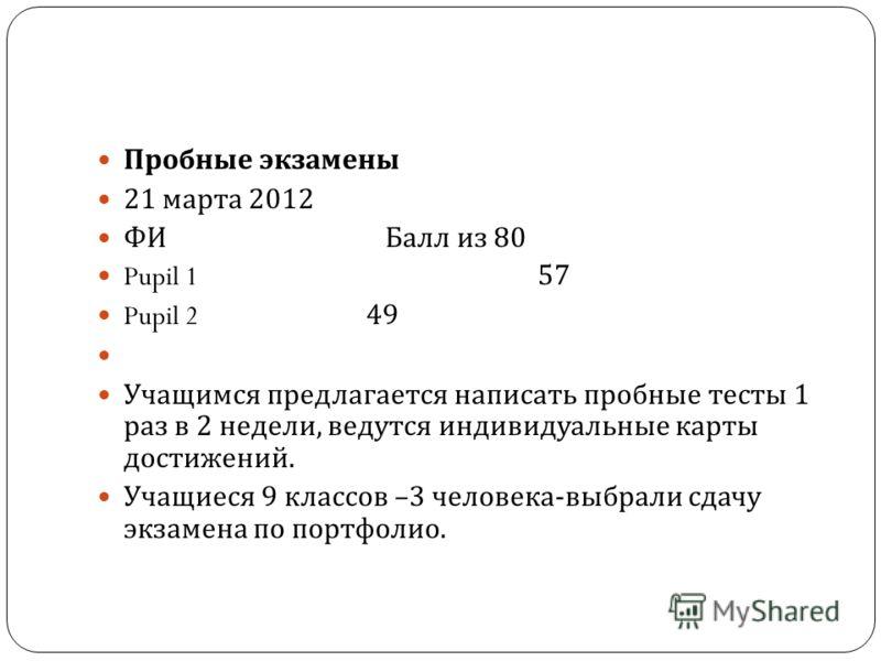 Пробные экзамены 21 марта 2012 ФИ Балл из 80 Pupil 157 Pupil 2 49 Учащимся предлагается написать пробные тесты 1 раз в 2 недели, ведутся индивидуальные карты достижений. Учащиеся 9 классов –3 человека - выбрали сдачу экзамена по портфолио.