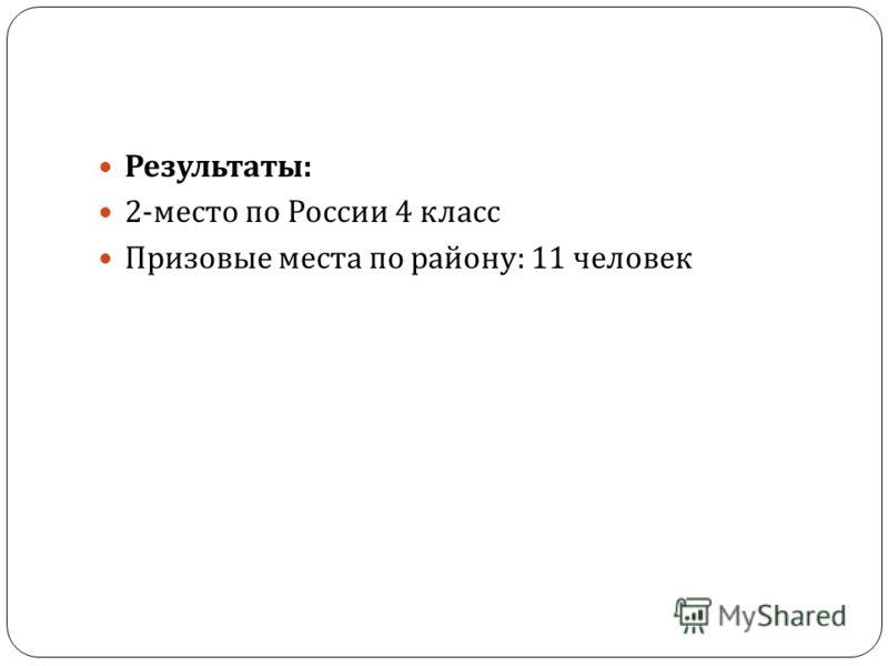 Результаты : 2- место по России 4 класс Призовые места по району : 11 человек