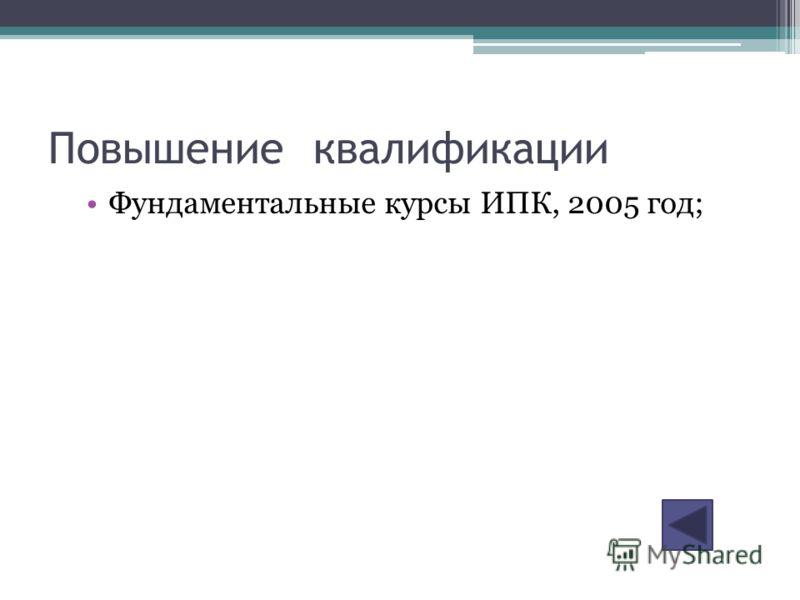 Повышение квалификации Фундаментальные курсы ИПК, 2005 год;
