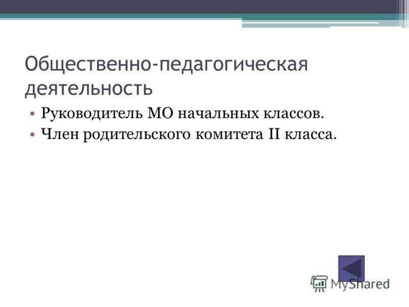 Общественно-педагогическая деятельность Руководитель МО начальных классов. Член родительского комитета II класса.