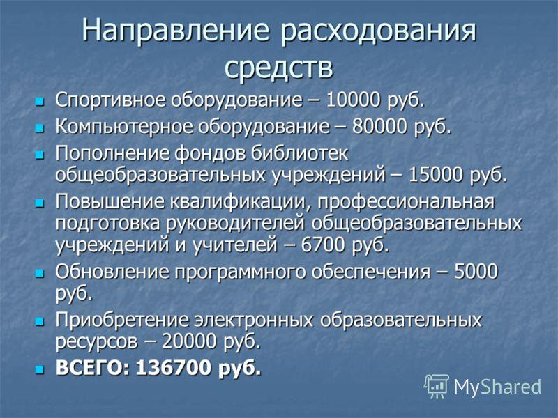 Направление расходования средств Спортивное оборудование – 10000 руб. Спортивное оборудование – 10000 руб. Компьютерное оборудование – 80000 руб. Компьютерное оборудование – 80000 руб. Пополнение фондов библиотек общеобразовательных учреждений – 1500