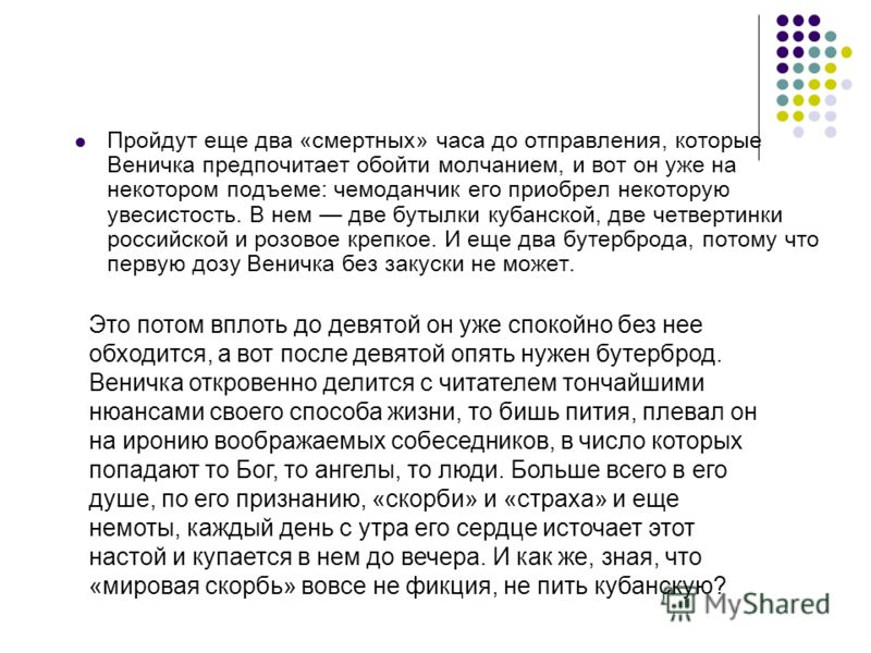 Пройдут еще два «смертных» часа до отправления, которые Веничка предпочитает обойти молчанием, и вот он уже на некотором подъеме: чемоданчик его приобрел некоторую увесистость. В нем две бутылки кубанской, две четвертинки российской и розовое крепкое