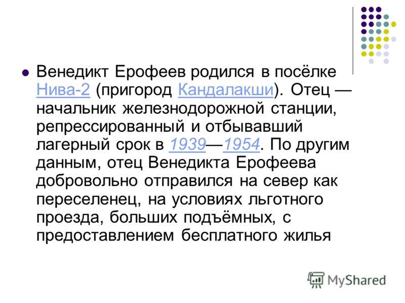 Венедикт Ерофеев родился в посёлке Нива-2 (пригород Кандалакши). Отец начальник железнодорожной станции, репрессированный и отбывавший лагерный срок в 19391954. По другим данным, отец Венедикта Ерофеева добровольно отправился на север как переселенец