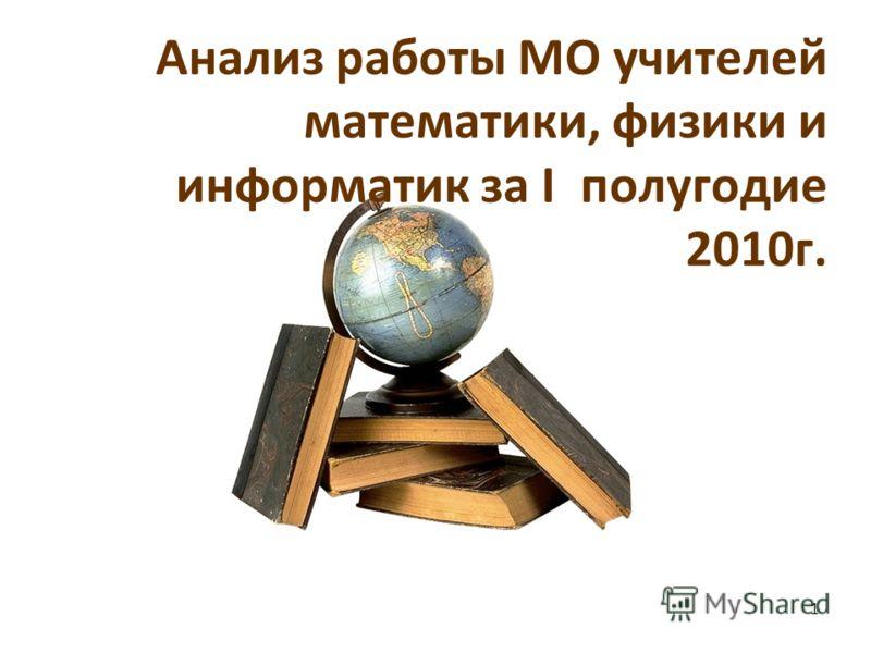 Анализ работы МО учителей математики, физики и информатик за I полугодие 2010г. 1