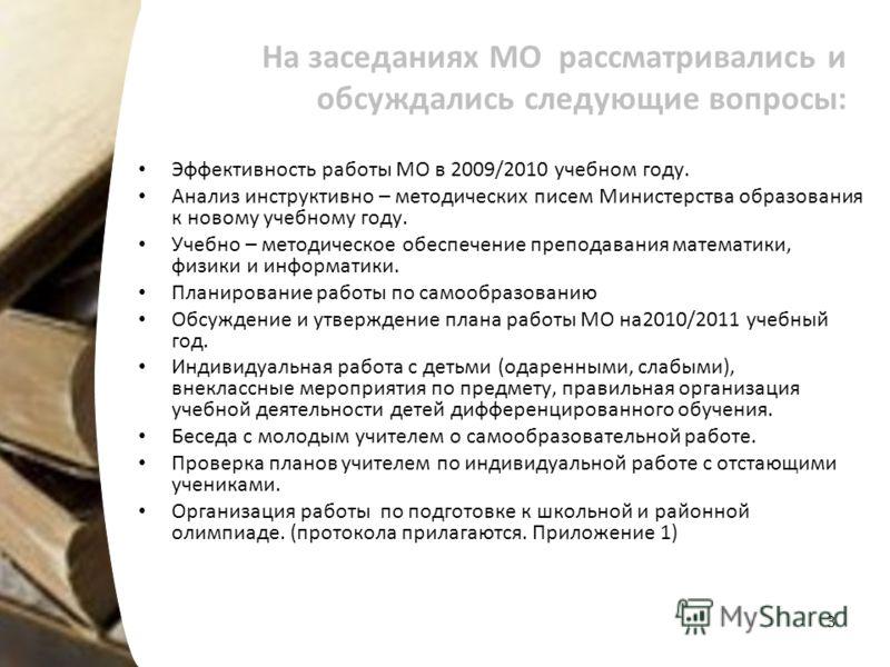 На заседаниях МО рассматривались и обсуждались следующие вопросы: Эффективность работы МО в 2009/2010 учебном году. Анализ инструктивно – методических писем Министерства образования к новому учебному году. Учебно – методическое обеспечение преподаван