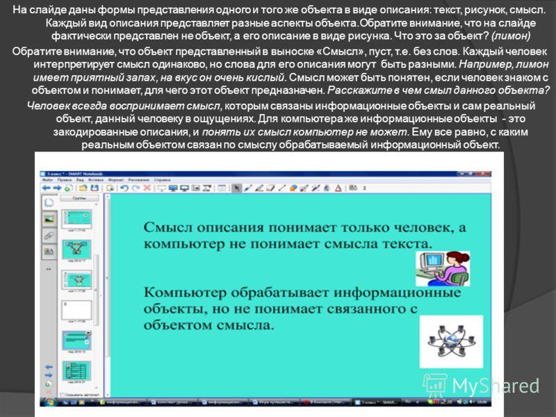 На слайде даны формы представления одного и того же объекта в виде описания: текст, рисунок, смысл. Каждый вид описания представляет разные аспекты объекта.Обратите внимание, что на слайде фактически представлен не объект, а его описание в виде рисун