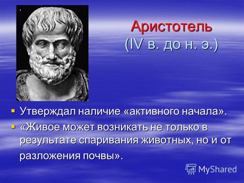 Аристотель (IV в. до н. э.) Аристотель (IV в. до н. э.) Утверждал наличие «активного начала». Утверждал наличие «активного начала». «Живое может возникать не только в результате спаривания животных, но и от «Живое может возникать не только в результа