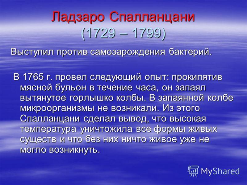 Ладзаро Спалланцани (1729 – 1799) Выступил против самозарождения бактерий. В 1765 г. провел следующий опыт: прокипятив мясной бульон в течение часа, он запаял вытянутое горлышко колбы. В запаянной колбе микроорганизмы не возникали. Из этого Спалланца