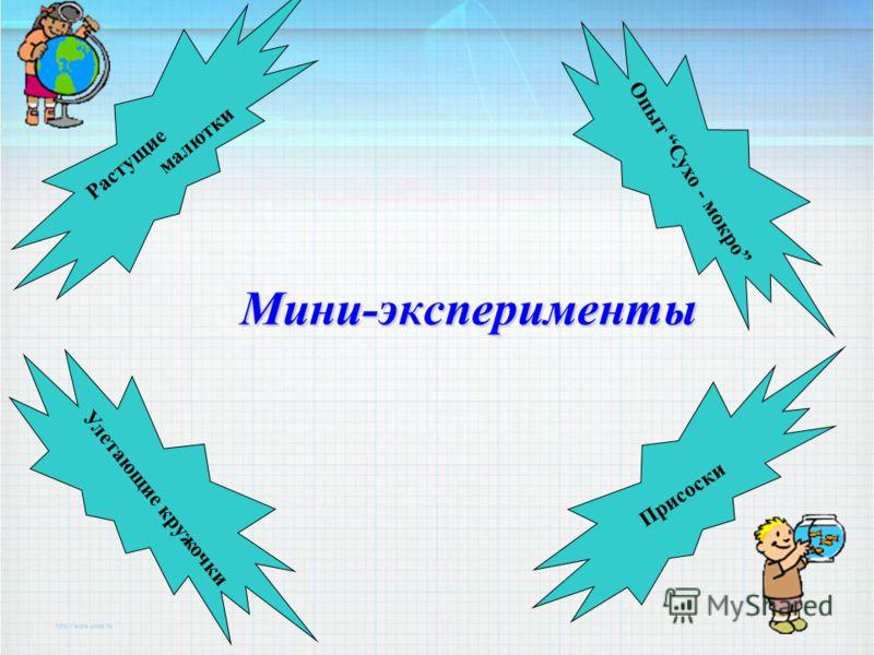 Мини-эксперименты Растущие малютки Опыт Сухо - мокро Улетающие кружочки Присоски
