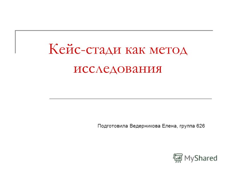 Кейс-стади как метод исследования Подготовила Ведерникова Елена, группа 626