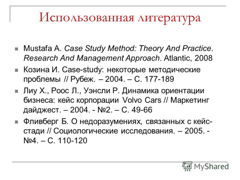 Использованная литература Mustafa A. Case Study Method: Theory And Practice. Research And Management Approach. Atlantic, 2008 Козина И. Case-study: некоторые методические проблемы // Рубеж. – 2004. – С. 177-189 Лиу Х., Роос Л., Уэнсли Р. Динамика ори