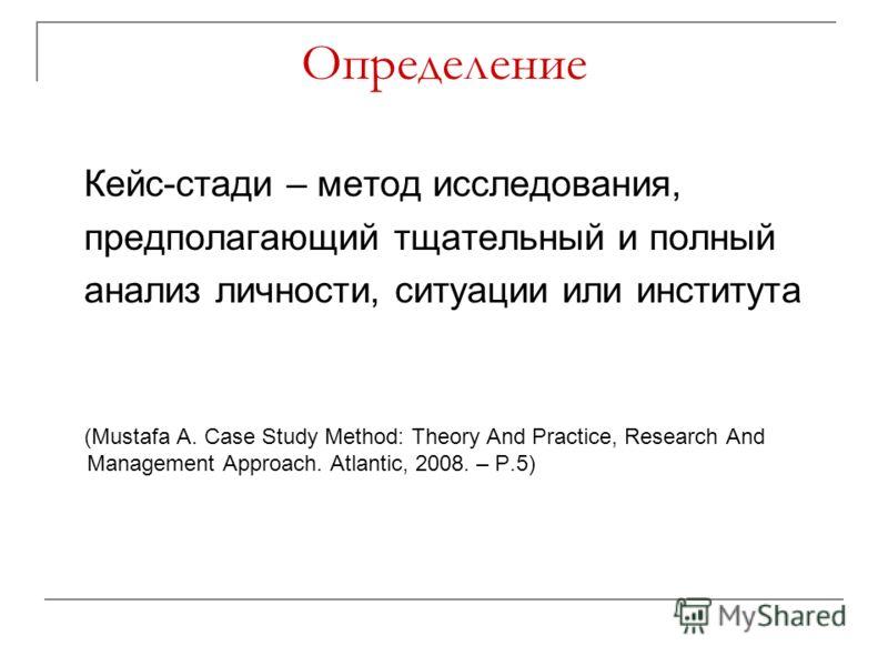Определение Кейс-стади – метод исследования, предполагающий тщательный и полный анализ личности, ситуации или института (Mustafa A. Case Study Method: Theory And Practice, Research And Management Approach. Atlantic, 2008. – P.5)
