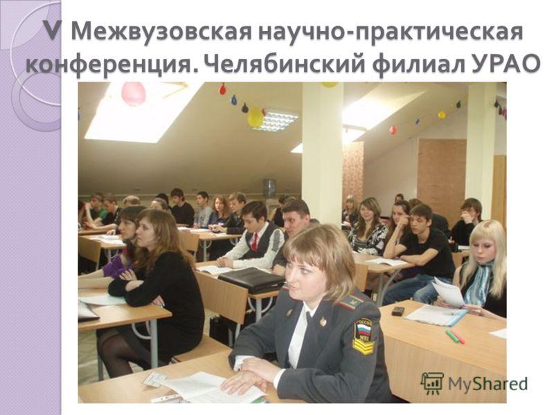 V Межвузовская научно - практическая конференция. Челябинский филиал УРАО