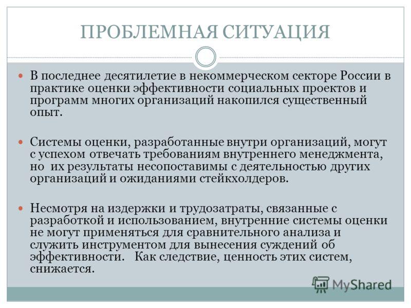 ПРОБЛЕМНАЯ СИТУАЦИЯ В последнее десятилетие в некоммерческом секторе России в практике оценки эффективности социальных проектов и программ многих организаций накопился существенный опыт. Системы оценки, разработанные внутри организаций, могут с успех
