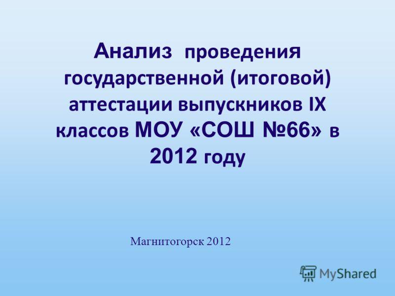 Анализ проведени я государственной (итоговой) аттестации выпускников IX классов МОУ «СОШ 66» в 2012 году Магнитогорск 2012