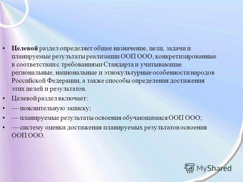 Целевой раздел определяет общее назначение, цели, задачи и планируемые результаты реализации ООП ООО, конкретизированные в соответствии с требованиями Стандарта и учитывающие региональные, национальные и этнокультурные особенности народов Российской