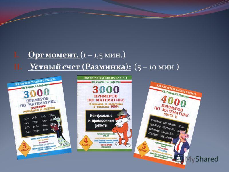 I. Орг момент. (1 – 1,5 мин.) II. Устный счет (Разминка): (5 – 10 мин.)