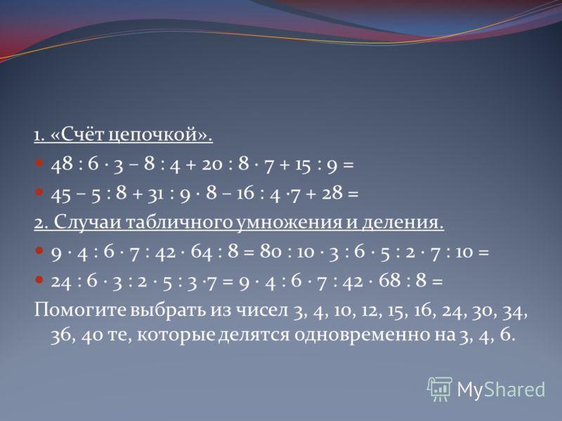 1. «Счёт цепочкой». 48 : 6 · 3 – 8 : 4 + 20 : 8 · 7 + 15 : 9 = 45 – 5 : 8 + 31 : 9 · 8 – 16 : 4 ·7 + 28 = 2. Случаи табличного умножения и деления. 9 · 4 : 6 · 7 : 42 · 64 : 8 = 80 : 10 · 3 : 6 · 5 : 2 · 7 : 10 = 24 : 6 · 3 : 2 · 5 : 3 ·7 = 9 · 4 : 6