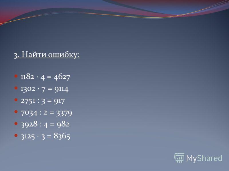 3. Найти ошибку: 1182 · 4 = 4627 1302 · 7 = 9114 2751 : 3 = 917 7034 : 2 = 3379 3928 : 4 = 982 3125 · 3 = 8365